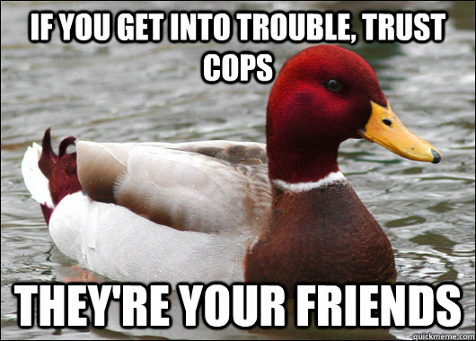 if you get into trouble trust cops theyre your friends - Malicious Advice Mallard