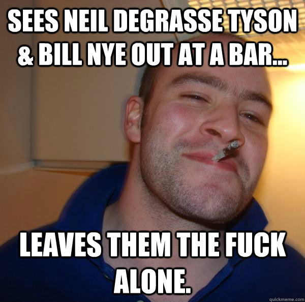 sees neil degrasse tyson bill nye out at a bar leaves t - Good Guy Greg