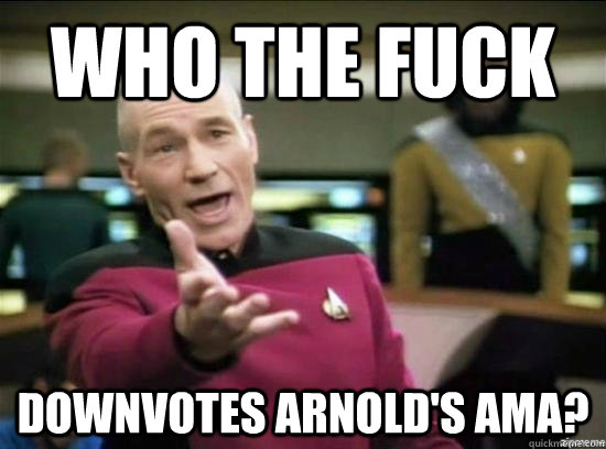 who the fuck downvotes arnolds ama - Annoyed Picard HD