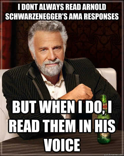 i dont always read arnold schwarzeneggers ama responses but - The Most Interesting Man In The World