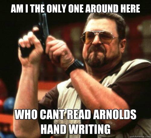 am i the only one around here who cant read arnolds hand wri - Am I The Only One Around Here