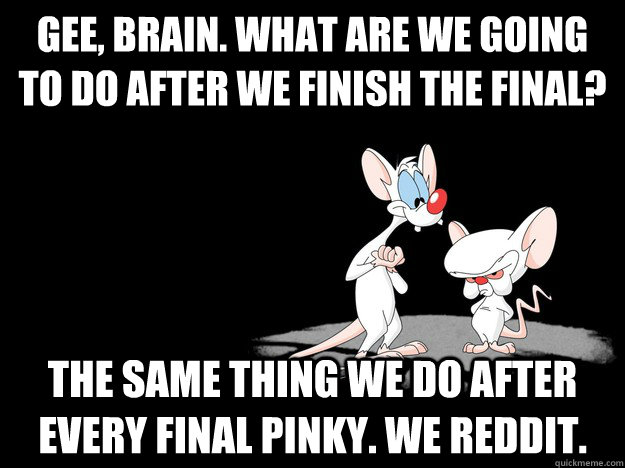 gee brain what are we going to do after we finish the fina - Pinky and The Brain