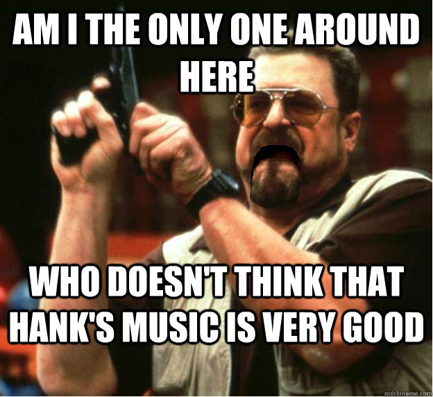 am i the only one around here who doesnt think that hanks  - Am I The Only One