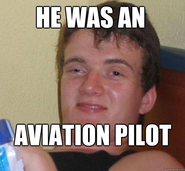 he was an aviation pilot - ten guy
