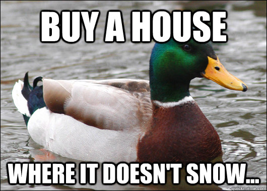 buy a house where it doesnt snow - Actual Advice Mallard