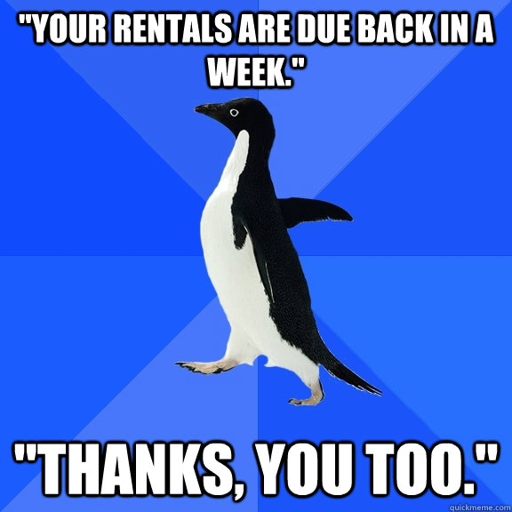 your rentals are due back in a week thanks you too - Socially Awkward Penguin