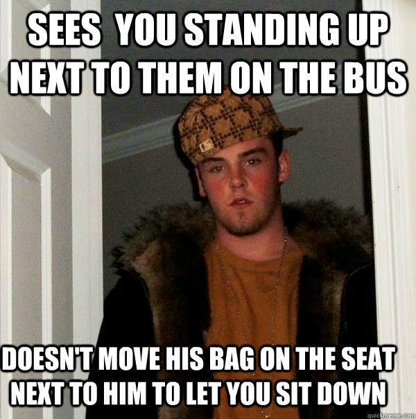 sees you standing up next to them on the bus doesnt move h - Scumbag Steve