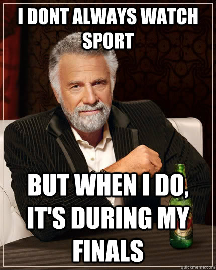 i dont always watch sport but when i do its during my fina - The Most Interesting Man In The World