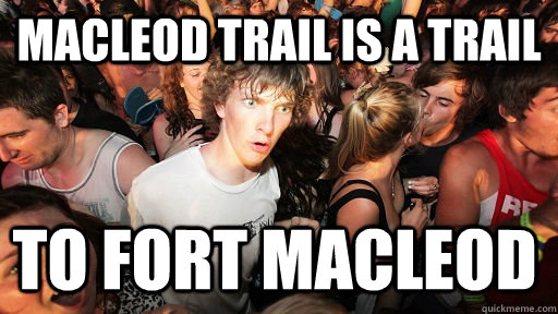 macleod trail is a trail to fort macleod  - Sudden Clarity Clarence