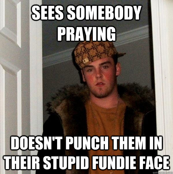 sees somebody praying doesnt punch them in their stupid fun - Scumbag Steve