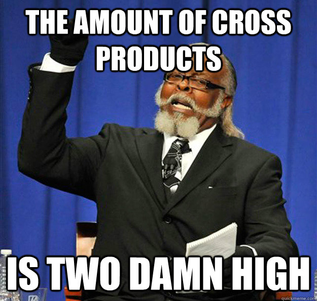 the amount of cross products is two damn high - Jimmy McMillan
