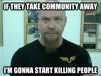 if they take community away im gonna start killing people - 