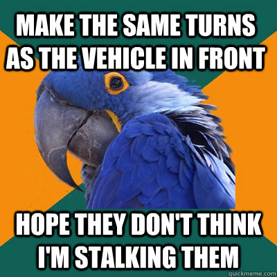 make the same turns as the vehicle in front hope they dont  - Paranoid Parrot