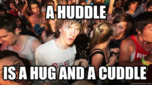a huddle is a hug and a cuddle - Sudden Clarity Clarence
