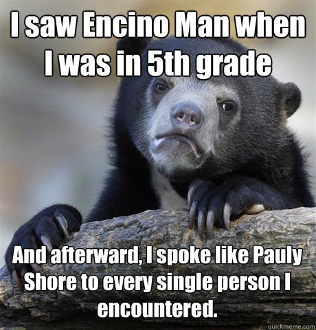 i saw encino man when i was in 5th grade and afterward i sp - Confession Bear