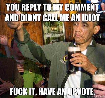 you reply to my comment and didnt call me an idiot fuck it  - Upvote Obama