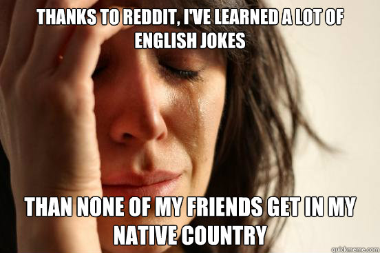 thanks to reddit ive learned a lot of english jokes than n - First World Problems