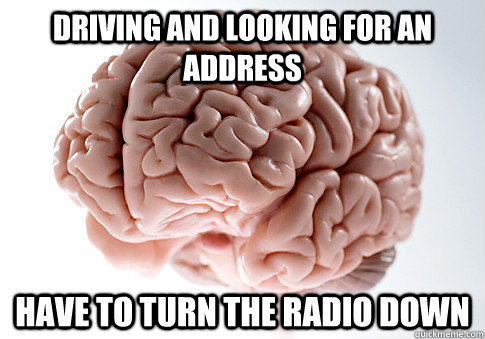 driving and looking for an address have to turn the radio do - Scumbag Brain