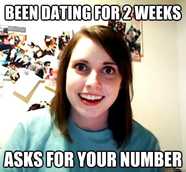 been dating for 2 weeks asks for your number - Overly Attached Girlfriend
