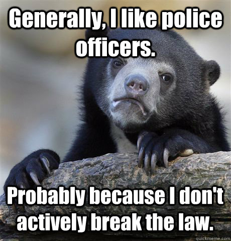 generally i like police officers probably because i dont  - Confession Bear