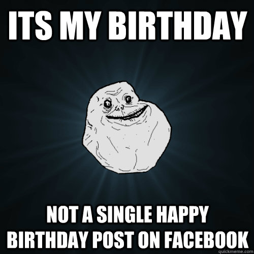 its my birthday not a single happy birthday post on facebook - Forever Alone