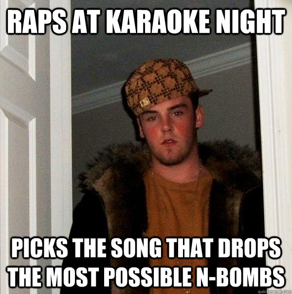 raps at karaoke night picks the song that drops the most pos - Scumbag Steve