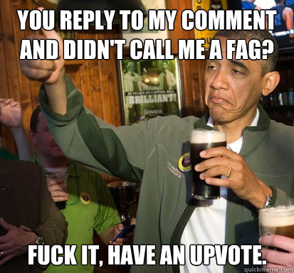 you reply to my comment and didnt call me a fag fuck it  - Upvote Obama