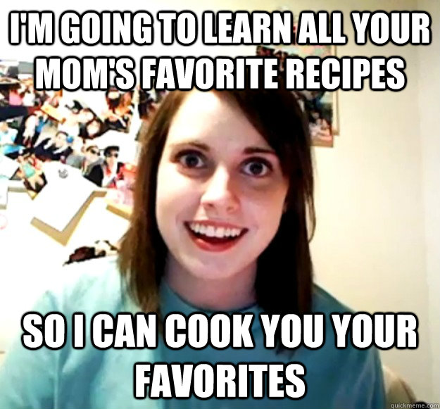 im going to learn all your moms favorite recipes so i can  - Overly Attached Girlfriend