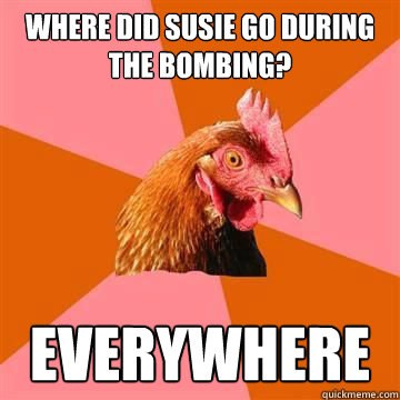 where did susie go during the bombing everywhere - Anti-Joke Chicken