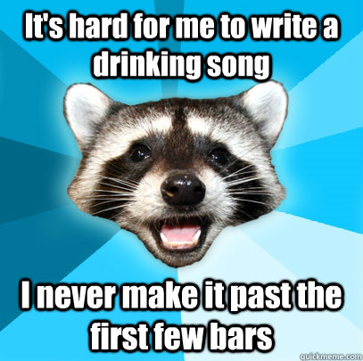 its hard for me to write a drinking song i never make it pa - Lame Pun Coon