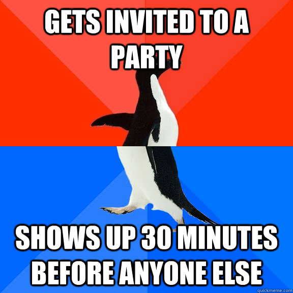 gets invited to a party shows up 30 minutes before anyone el - Socially Awesome Awkward Penguin