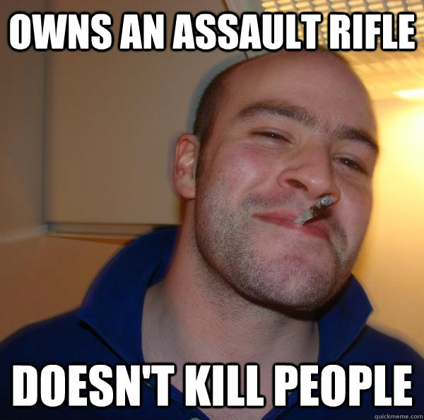 owns an assault rifle doesnt kill people - Good Guy Greg