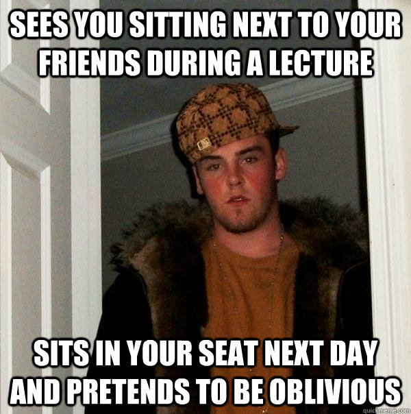 sees you sitting next to your friends during a lecture sits  - Scumbag Steve