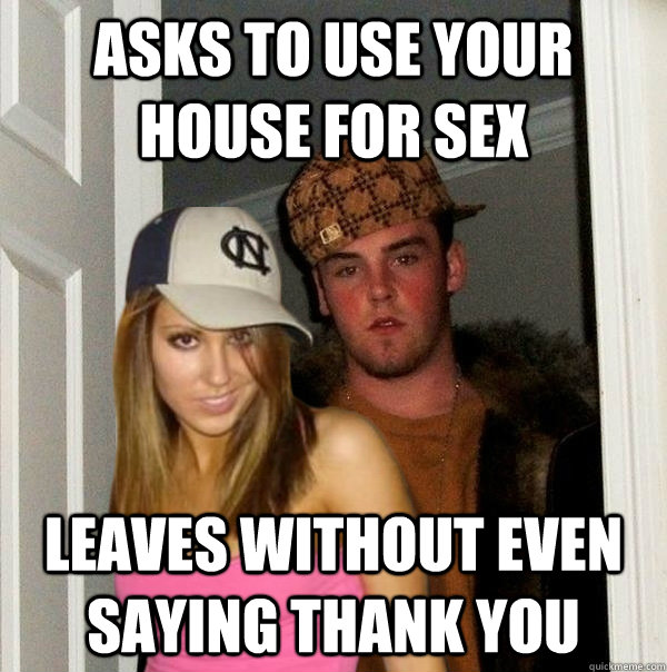 asks to use your house for sex leaves without even saying th - Scumbag Steve and Stacy