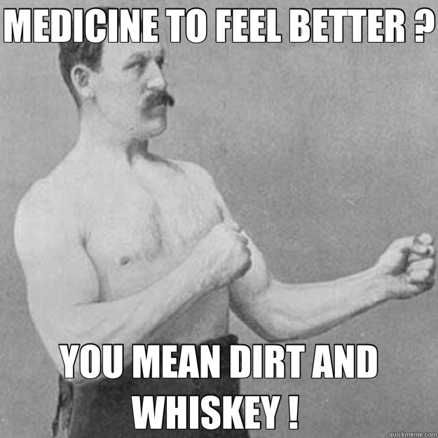 MEDICINE TO FEEL BETTER ?  YOU MEAN DIRT AND WHISKEY !  - overly manly man