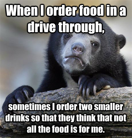 when i order food in a drive through sometimes i order two  - Confession Bear