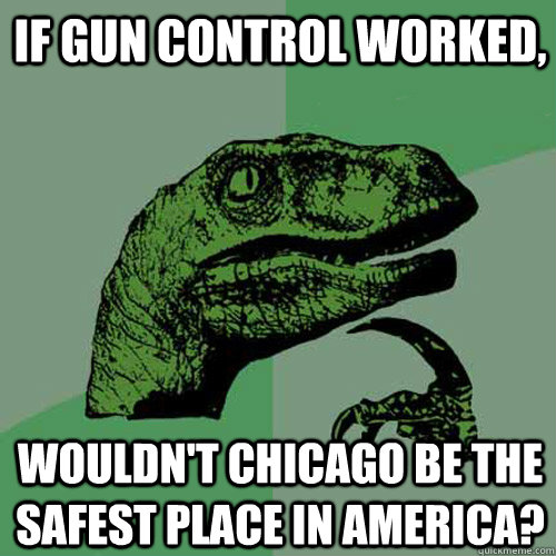 if gun control worked wouldnt chicago be the safest place  - Philosoraptor