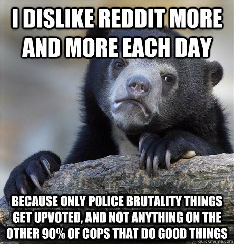 i dislike reddit more and more each day because only police  - Confession Bear