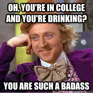 oh youre in college and youre drinking you are such a ba - Condescending Wonka