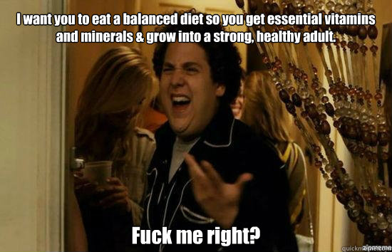 i want you to eat a balanced diet so you get essential vitam - Jonah Hill - Fuck me right