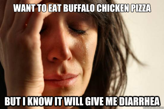 want to eat buffalo chicken pizza but i know it will give me - First World Problems