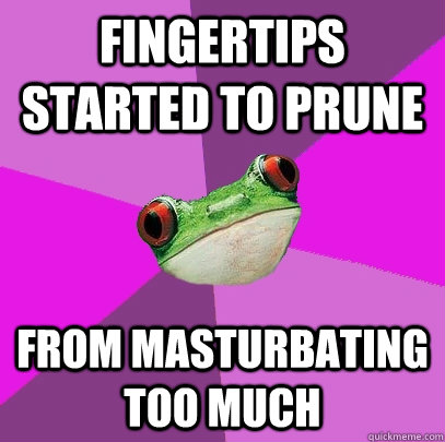 fingertips started to prune from masturbating too much - Foul Bachelorette Frog