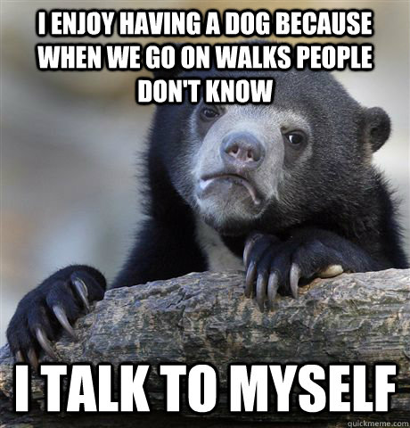 i enjoy having a dog because when we go on walks people don - Confession Bear