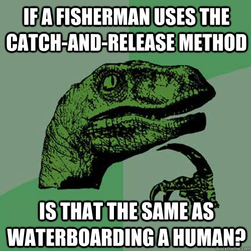if a fisherman uses the catchandrelease method is that the - Philosoraptor