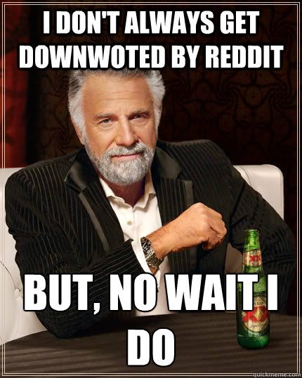 i dont always get downwoted by reddit but no wait i do - The Most Interesting Man In The World