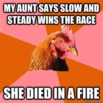 my aunt says slow and steady wins the race she died in a fir - Anti-Joke Chicken