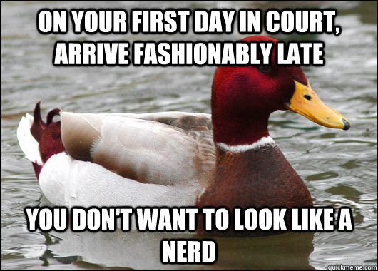 on your first day in court arrive fashionably late you don - Malicious Advice Mallard