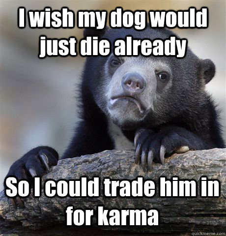 i wish my dog would just die already so i could trade him in - Confession Bear