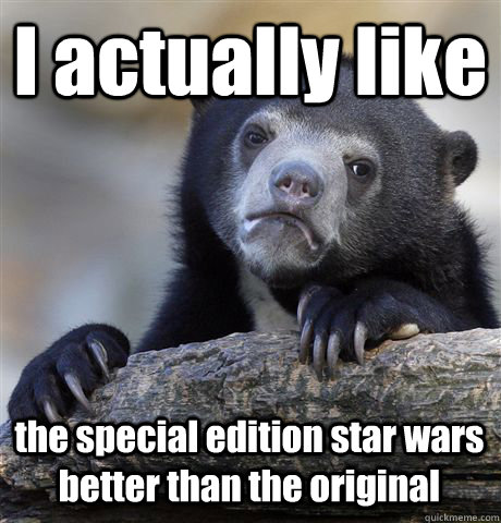 i actually like the special edition star wars better than th - Confession Bear