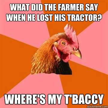 what did the farmer say when he lost his tractor wheres my - Anti-Joke Chicken